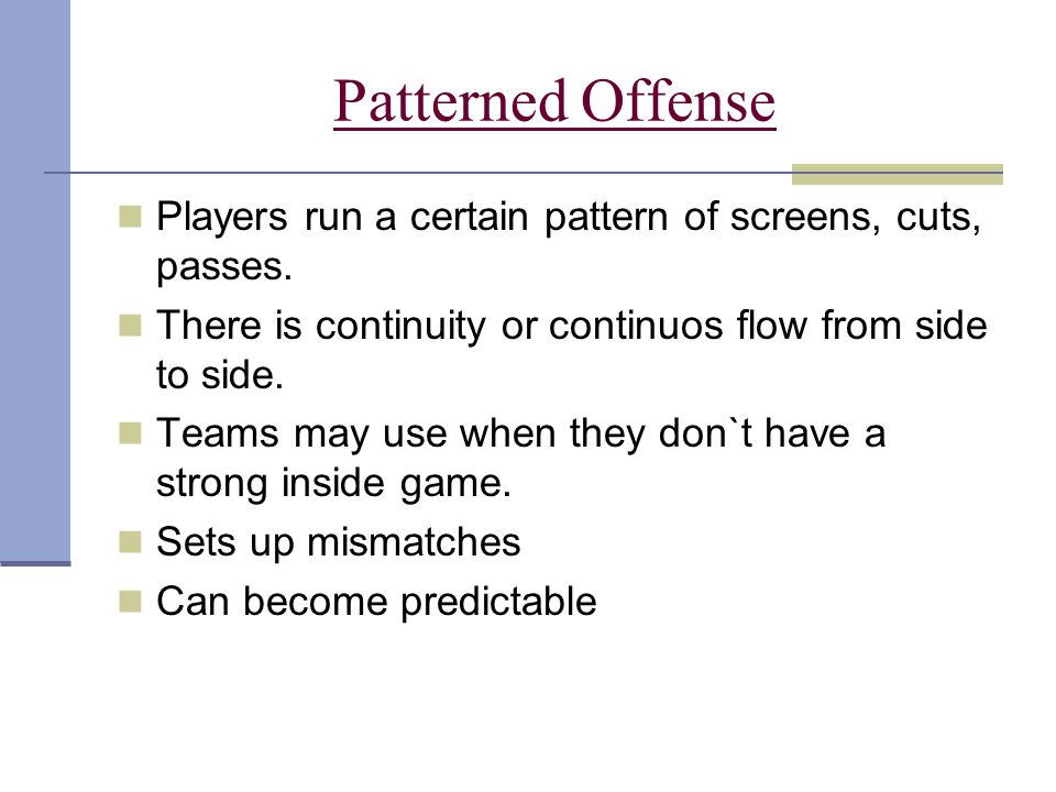 Patterned Offense Players run a certain pattern of screens, cuts, passes. There is continuity or continuos flow from side to side.