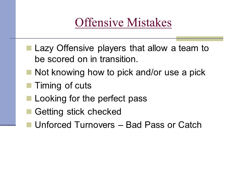 Offensive Mistakes Lazy Offensive players that allow a team to be scored on in transition. Not knowing how to pick and/or use a pick.
