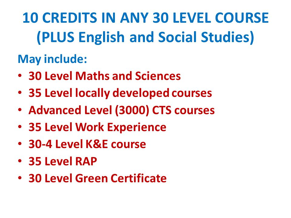 10 CREDITS IN ANY 30 LEVEL COURSE (PLUS English and Social Studies)