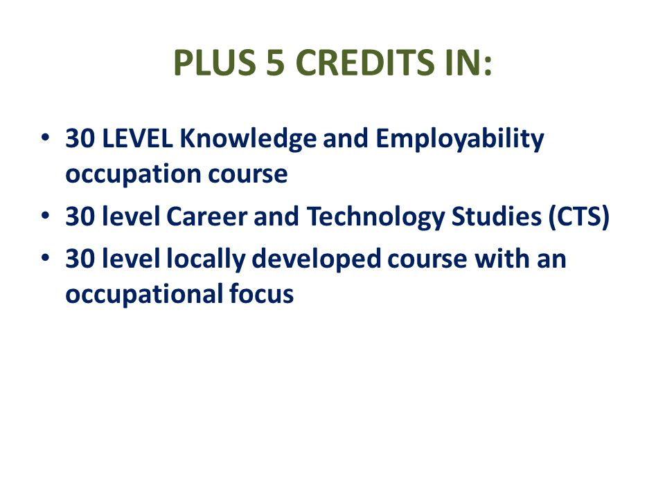 PLUS 5 CREDITS IN: 30 LEVEL Knowledge and Employability occupation course. 30 level Career and Technology Studies (CTS)
