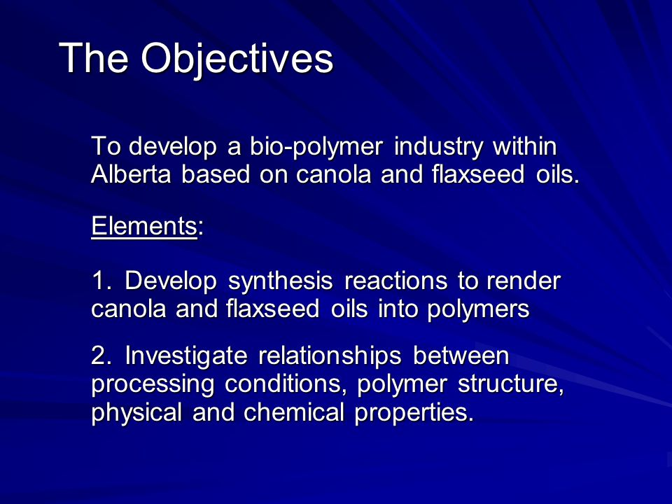 The Objectives To develop a bio-polymer industry within Alberta based on canola and flaxseed oils. Elements: