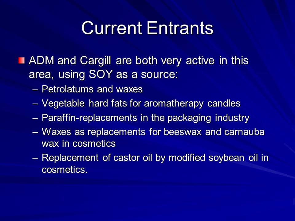 Current Entrants ADM and Cargill are both very active in this area, using SOY as a source: Petrolatums and waxes.