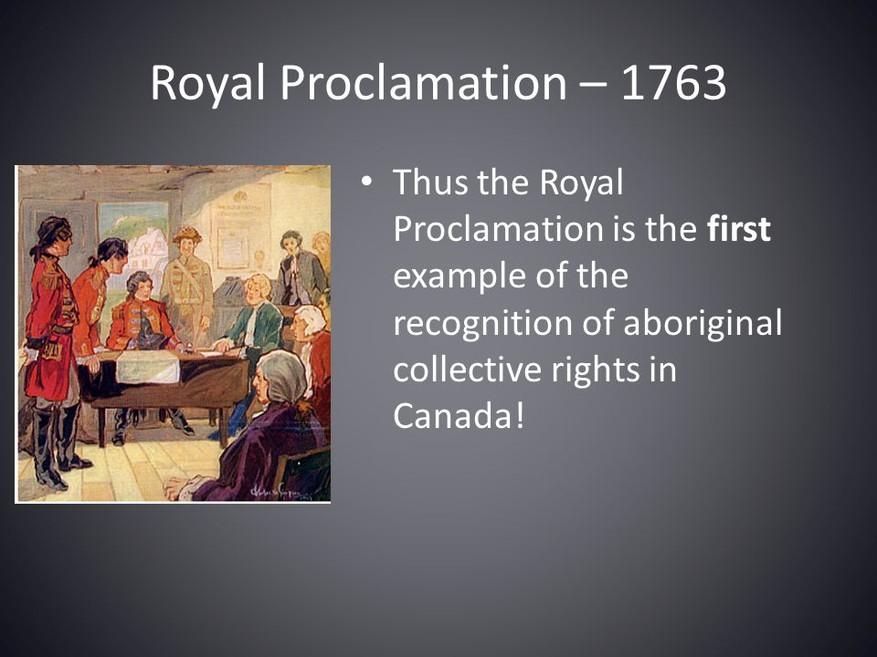 Royal Proclamation – 1763 Thus the Royal Proclamation is the first example of the recognition of aboriginal collective rights in Canada!