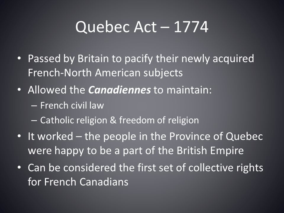 Quebec Act – 1774 Passed by Britain to pacify their newly acquired French-North American subjects. Allowed the Canadiennes to maintain: