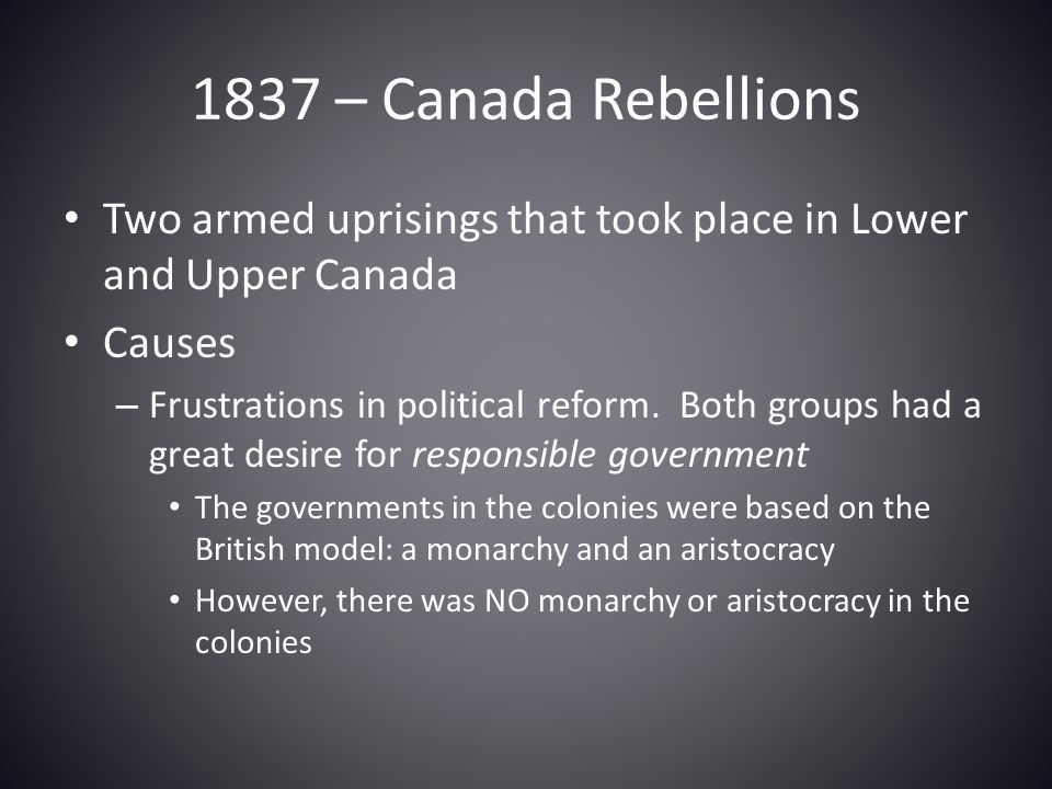 1837 – Canada Rebellions Two armed uprisings that took place in Lower and Upper Canada. Causes.