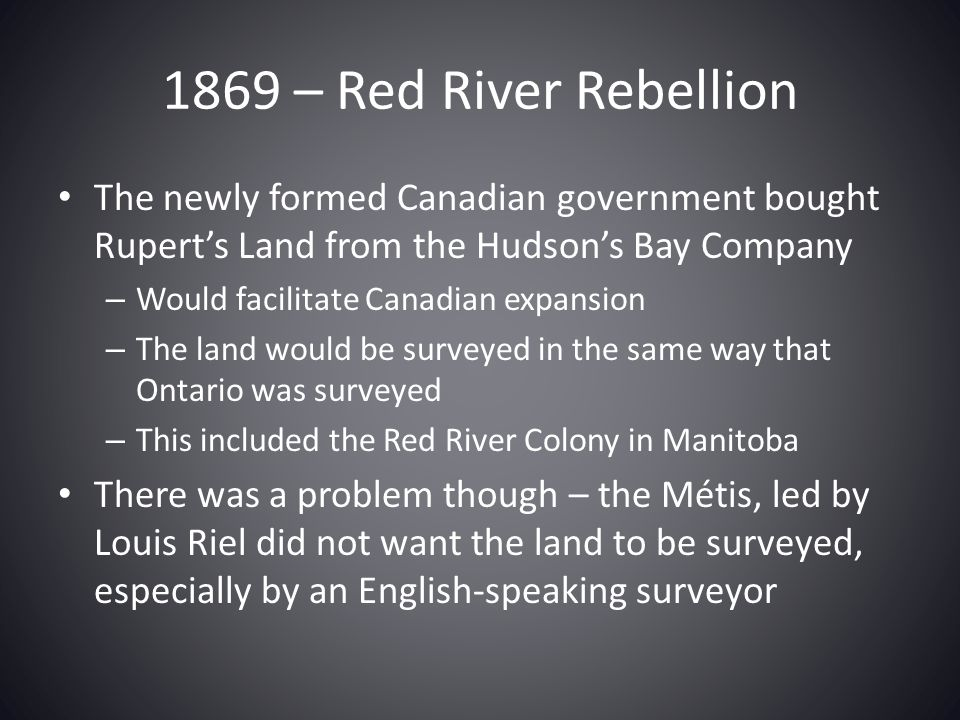 1869 – Red River Rebellion The newly formed Canadian government bought Rupert's Land from the Hudson's Bay Company.