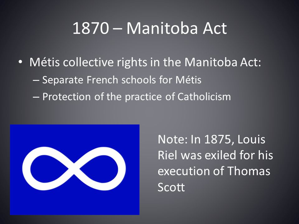 1870 – Manitoba Act Métis collective rights in the Manitoba Act: