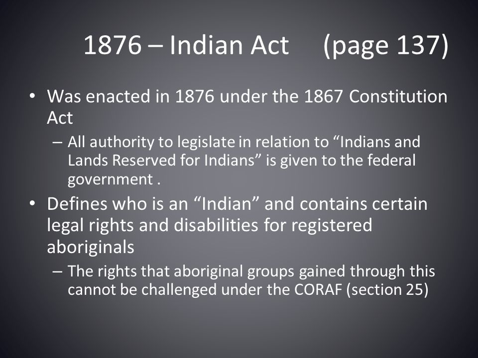 1876 – Indian Act (page 137) Was enacted in 1876 under the 1867 Constitution Act.