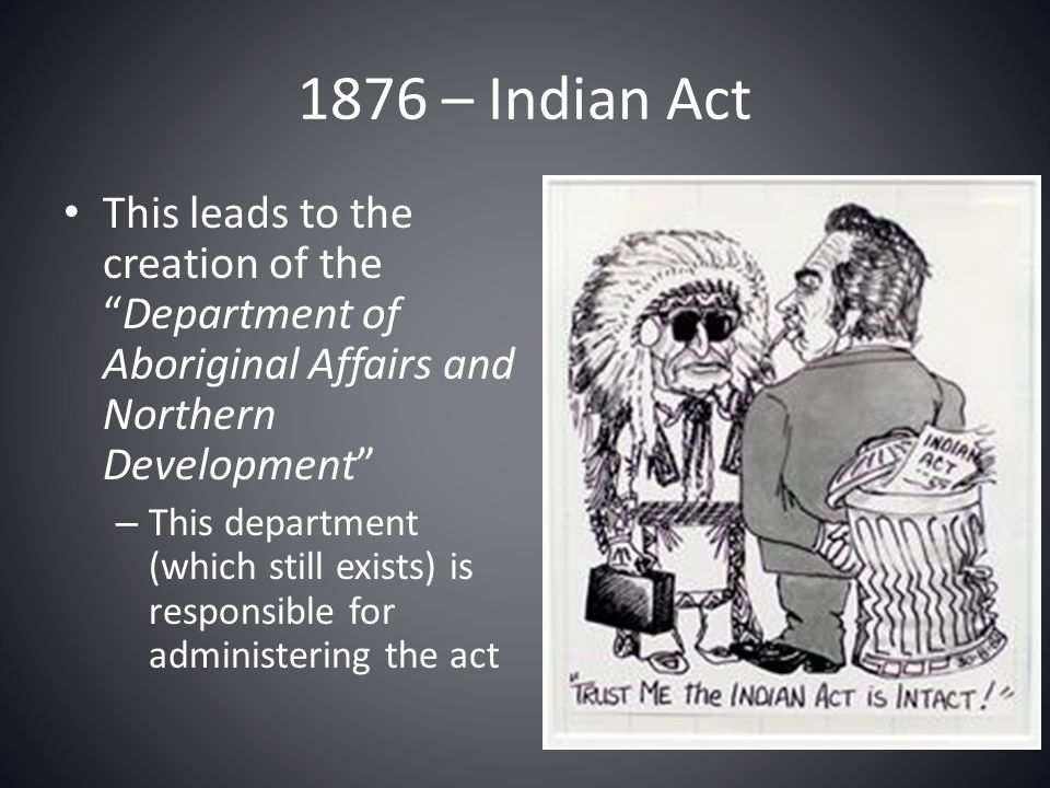 1876 – Indian Act This leads to the creation of the Department of Aboriginal Affairs and Northern Development