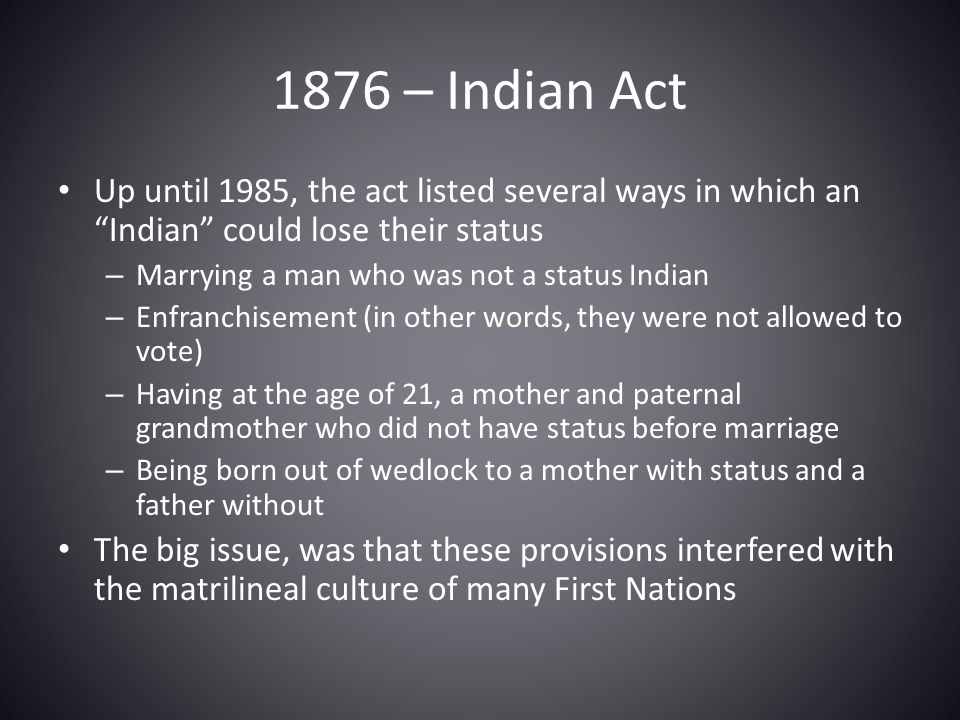 1876 – Indian Act Up until 1985, the act listed several ways in which an Indian could lose their status.