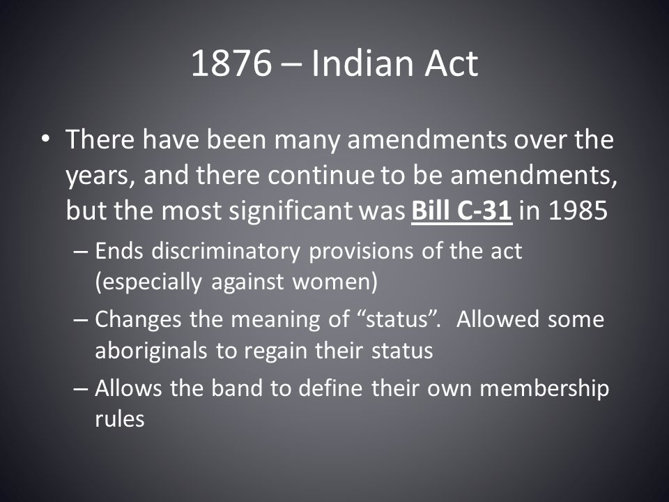 1876 – Indian Act There have been many amendments over the years, and there continue to be amendments, but the most significant was Bill C-31 in 1985.
