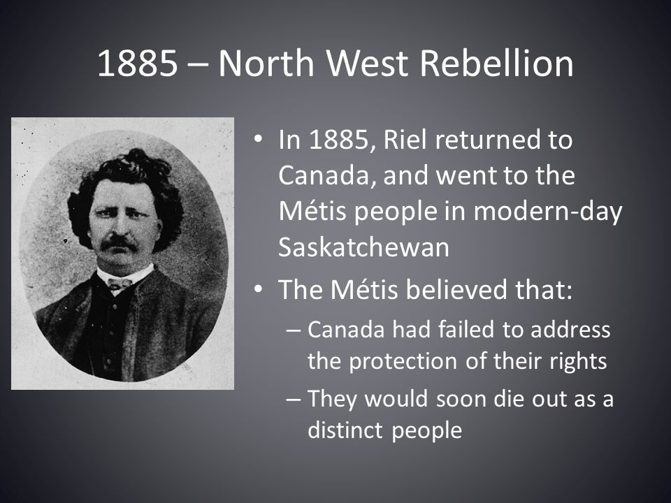 1885 – North West Rebellion In 1885, Riel returned to Canada, and went to the Métis people in modern-day Saskatchewan.