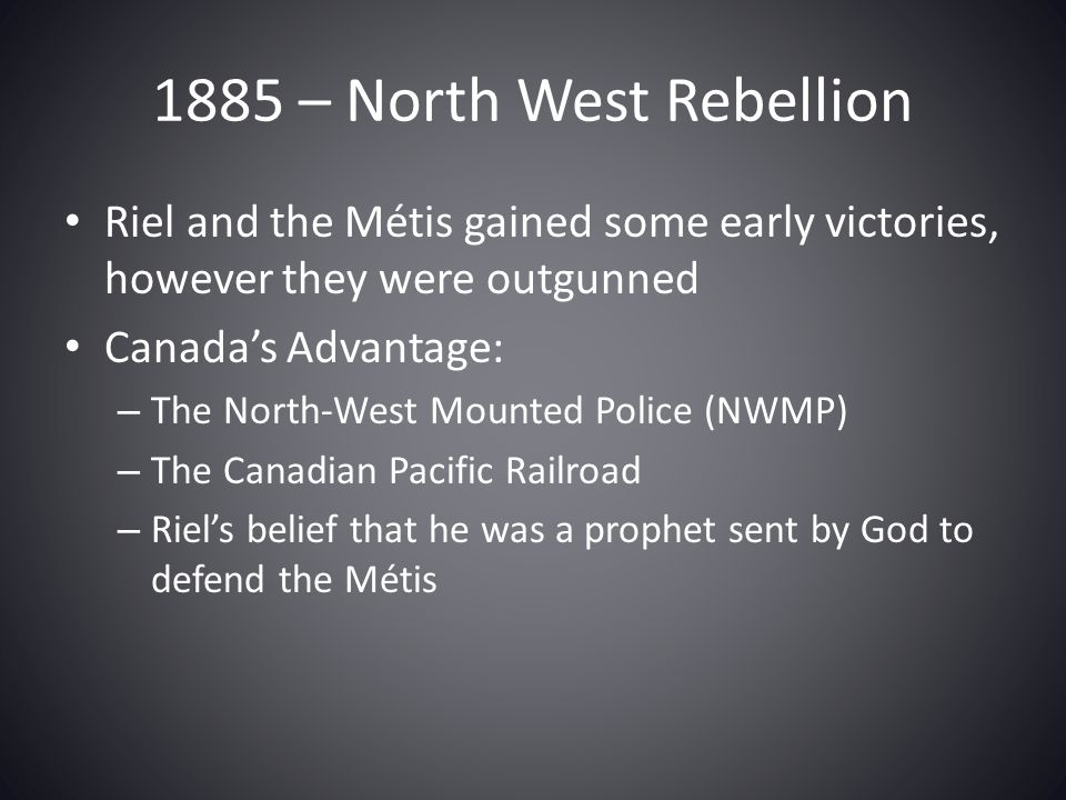 1885 – North West Rebellion Riel and the Métis gained some early victories, however they were outgunned.