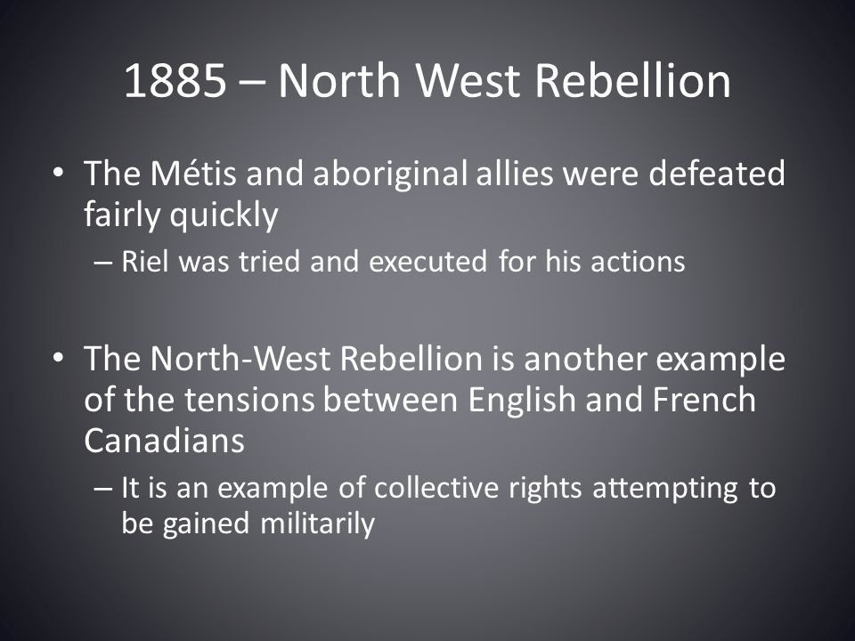 1885 – North West Rebellion The Métis and aboriginal allies were defeated fairly quickly. Riel was tried and executed for his actions.