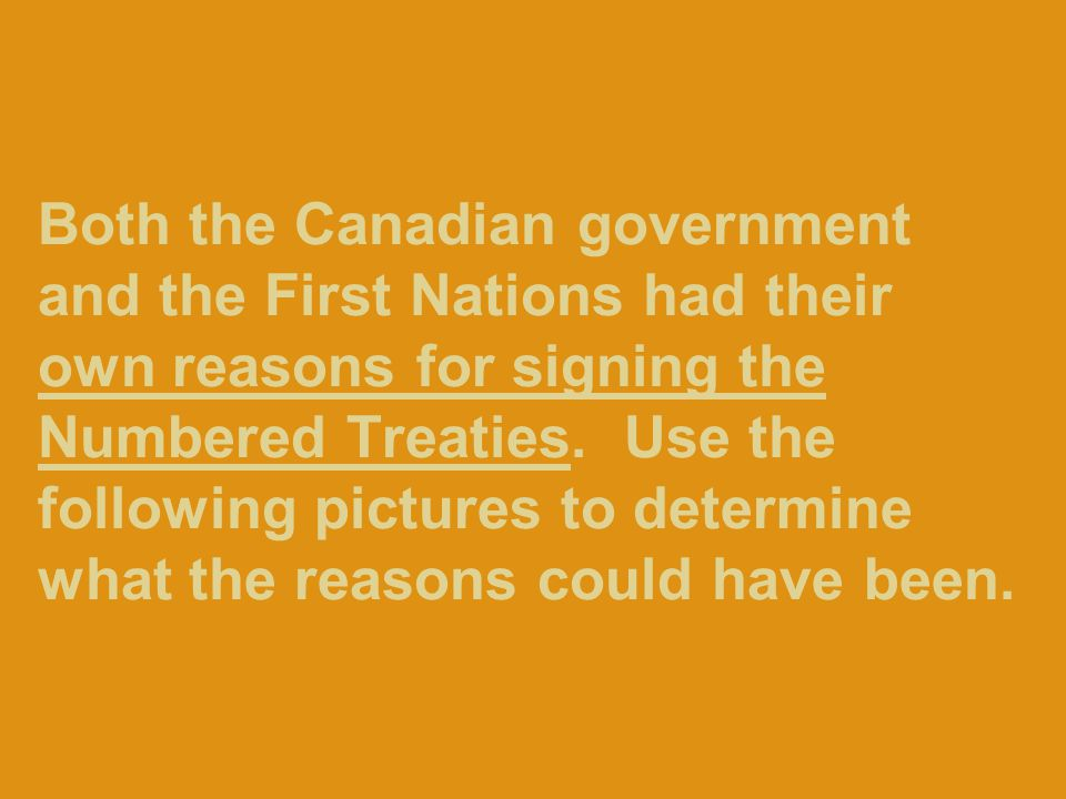 Both the Canadian government and the First Nations had their own reasons for signing the Numbered Treaties.