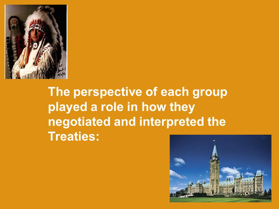 The perspective of each group played a role in how they negotiated and interpreted the Treaties:
