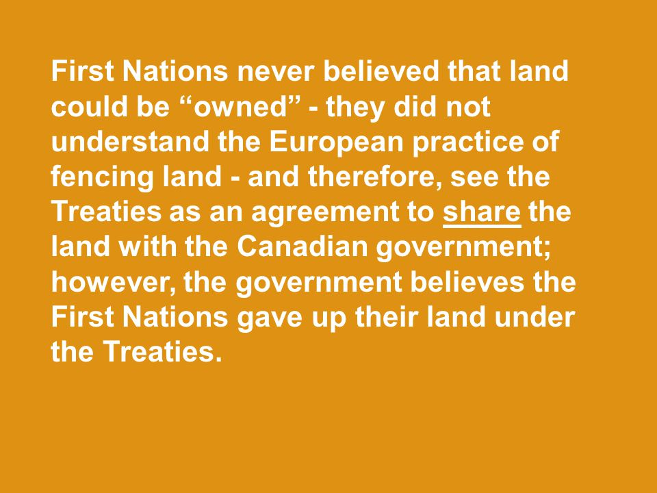 First Nations never believed that land could be owned - they did not understand the European practice of fencing land - and therefore, see the Treaties as an agreement to share the land with the Canadian government; however, the government believes the First Nations gave up their land under the Treaties.