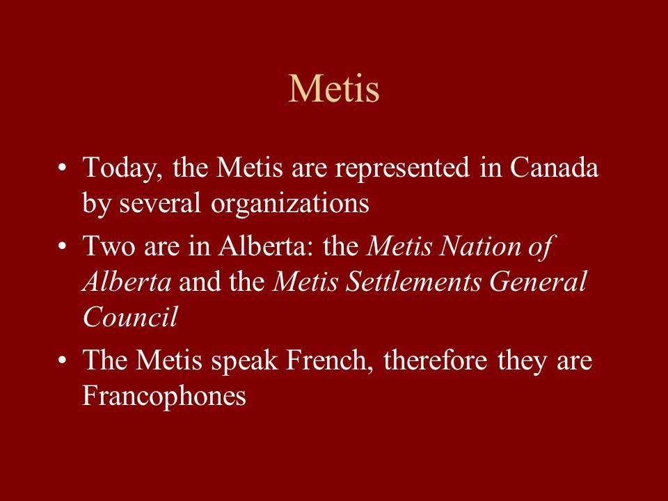 Metis Today, the Metis are represented in Canada by several organizations.