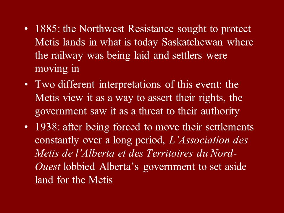 1885: the Northwest Resistance sought to protect Metis lands in what is today Saskatchewan where the railway was being laid and settlers were moving in