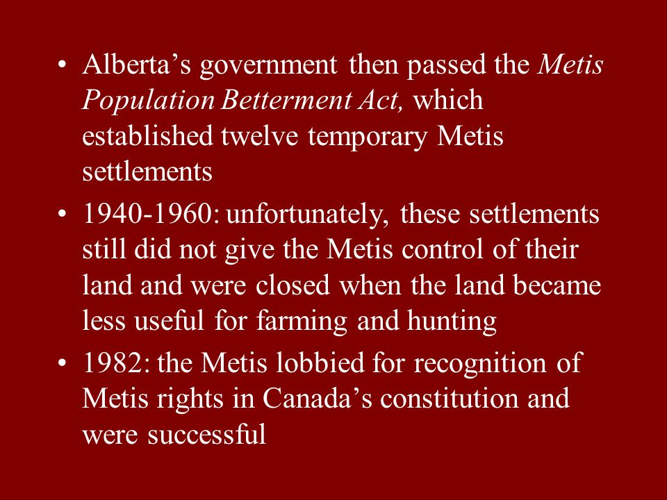 Alberta's government then passed the Metis Population Betterment Act, which established twelve temporary Metis settlements