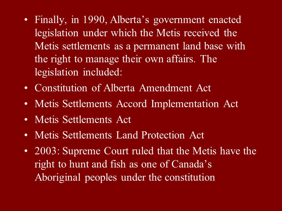 Finally, in 1990, Alberta's government enacted legislation under which the Metis received the Metis settlements as a permanent land base with the right to manage their own affairs. The legislation included: