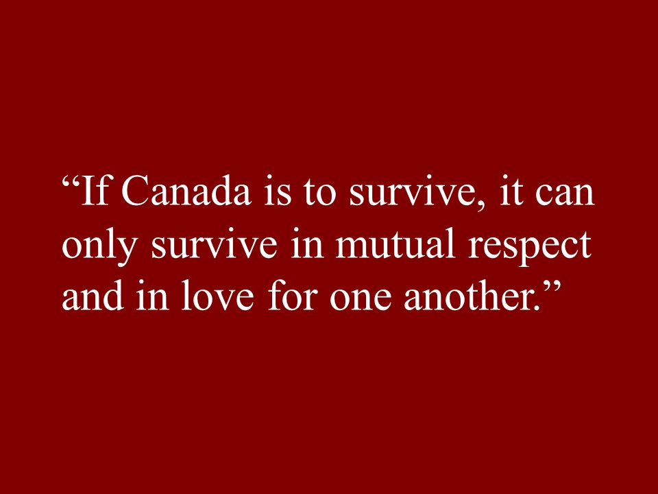 If Canada is to survive, it can only survive in mutual respect and in love for one another.