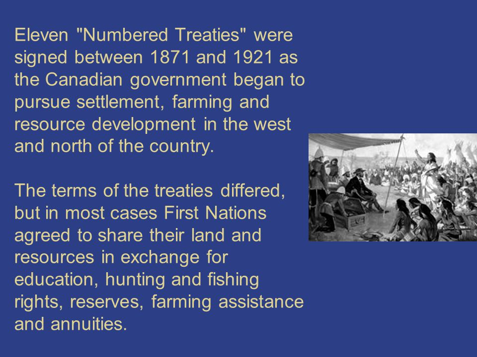 Eleven Numbered Treaties were signed between 1871 and 1921 as the Canadian government began to pursue settlement, farming and resource development in the west and north of the country.