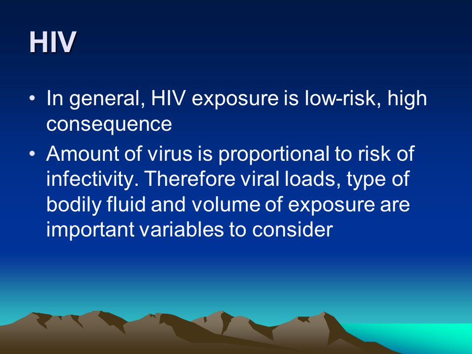 HIV In general, HIV exposure is low-risk, high consequence