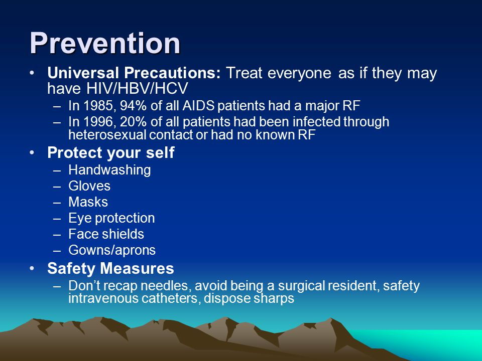 Prevention Universal Precautions: Treat everyone as if they may have HIV/HBV/HCV. In 1985, 94% of all AIDS patients had a major RF.