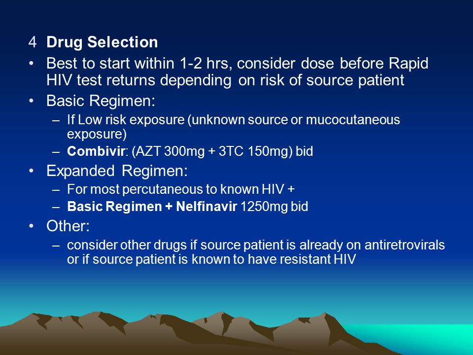 Drug Selection Best to start within 1-2 hrs, consider dose before Rapid HIV test returns depending on risk of source patient.