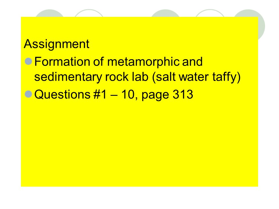 Assignment Formation of metamorphic and sedimentary rock lab (salt water taffy) Questions #1 – 10, page 313.
