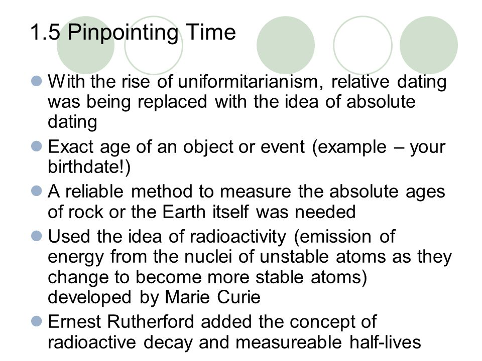 1.5 Pinpointing Time With the rise of uniformitarianism, relative dating was being replaced with the idea of absolute dating.