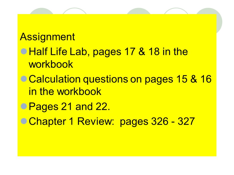 Assignment Half Life Lab, pages 17 & 18 in the workbook. Calculation questions on pages 15 & 16 in the workbook.