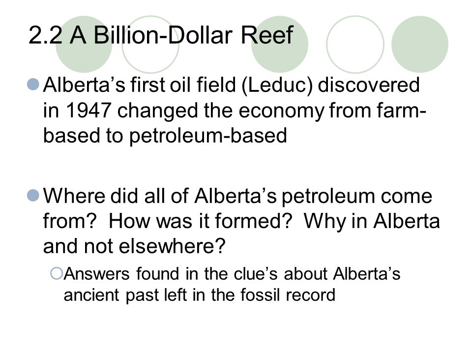 2.2 A Billion-Dollar Reef Alberta's first oil field (Leduc) discovered in 1947 changed the economy from farm-based to petroleum-based.