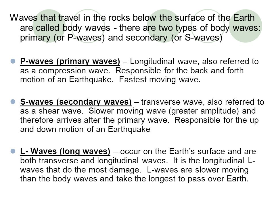 Waves that travel in the rocks below the surface of the Earth are called body waves - there are two types of body waves: primary (or P-waves) and secondary (or S-waves)