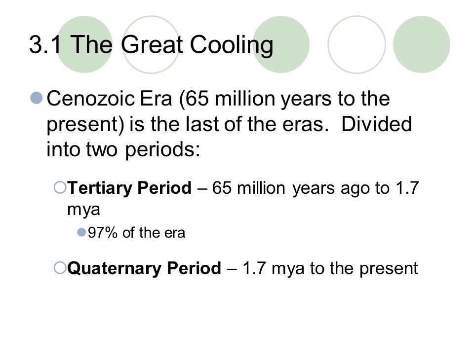 3.1 The Great Cooling Cenozoic Era (65 million years to the present) is the last of the eras. Divided into two periods:
