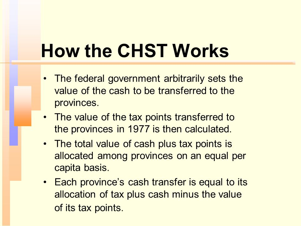 How the CHST Works The federal government arbitrarily sets the value of the cash to be transferred to the provinces.