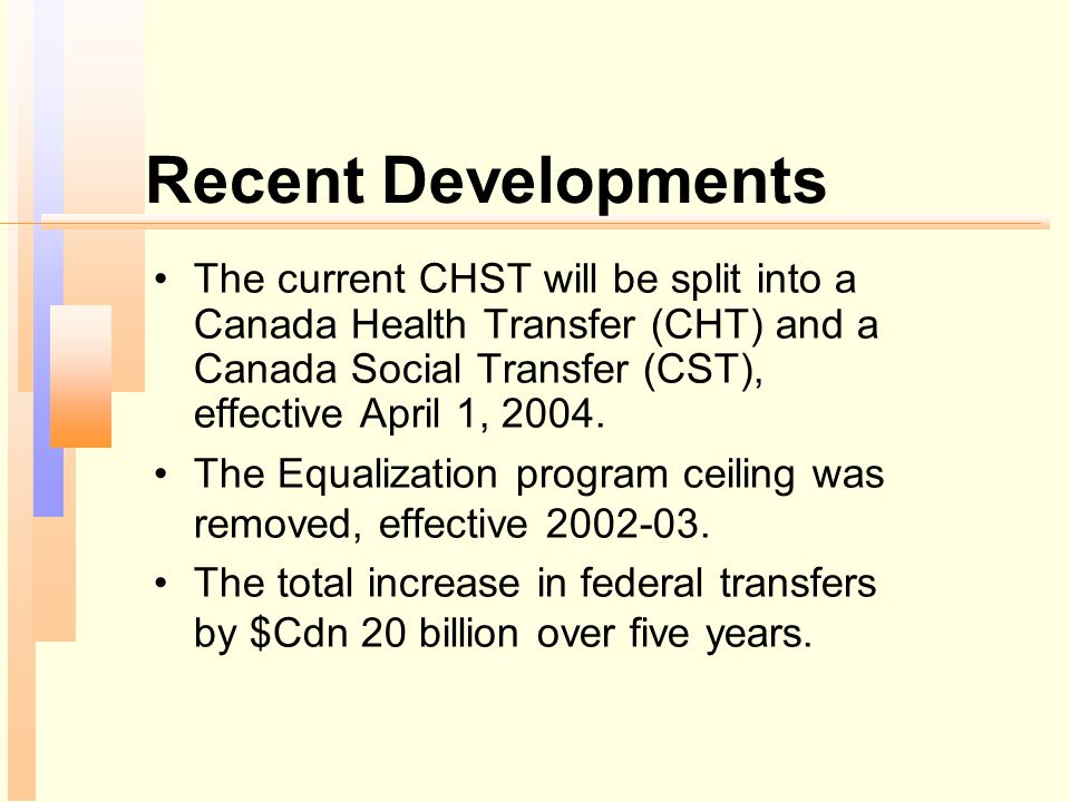 Recent Developments The current CHST will be split into a Canada Health Transfer (CHT) and a Canada Social Transfer (CST), effective April 1, 2004.