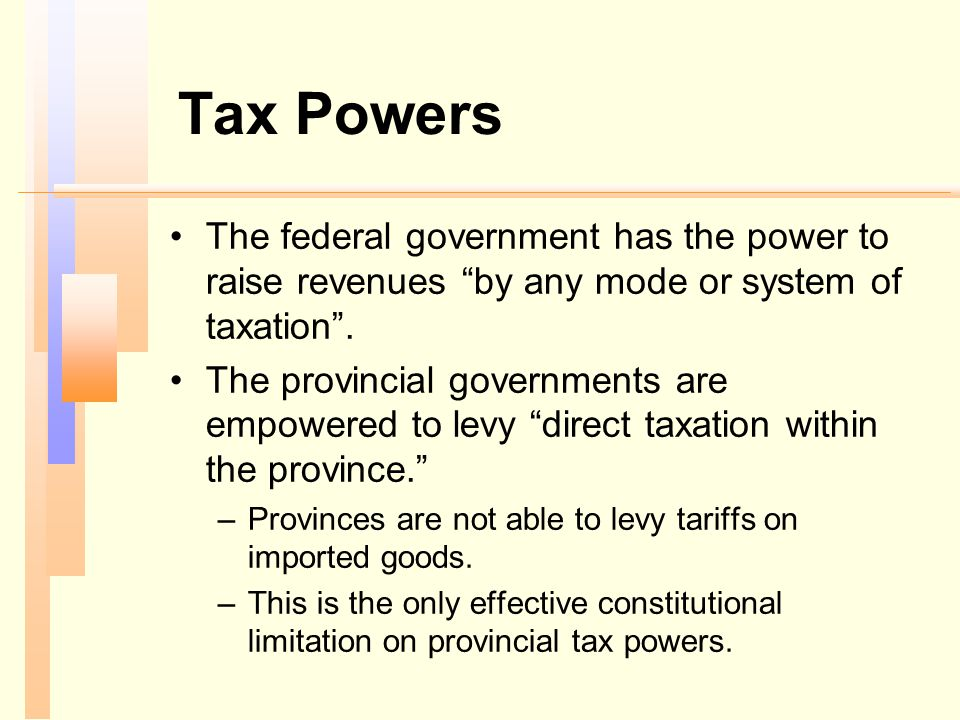 Tax Powers The federal government has the power to raise revenues by any mode or system of taxation .