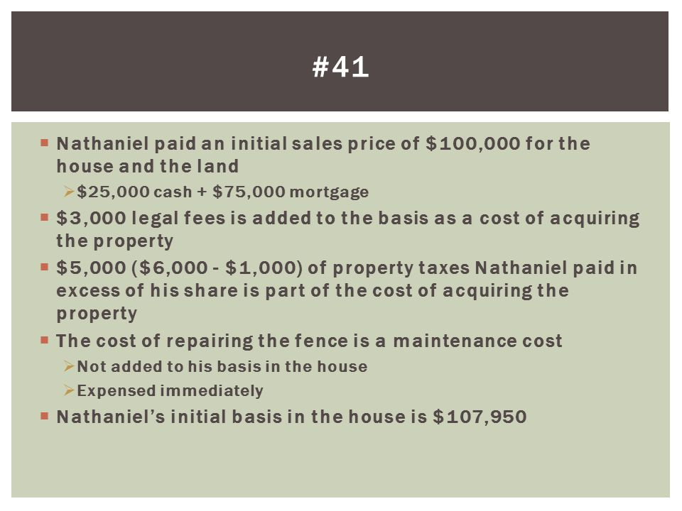 #41 Nathaniel paid an initial sales price of $100,000 for the house and the land. $25,000 cash + $75,000 mortgage.