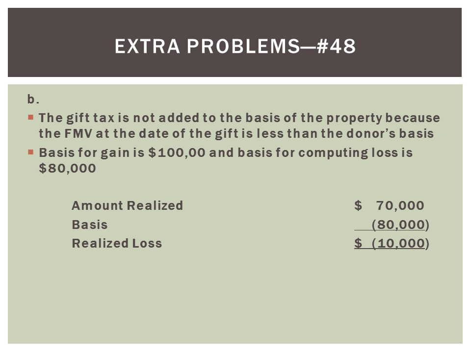 Extra problems—#48 b. The gift tax is not added to the basis of the property because the FMV at the date of the gift is less than the donor's basis.