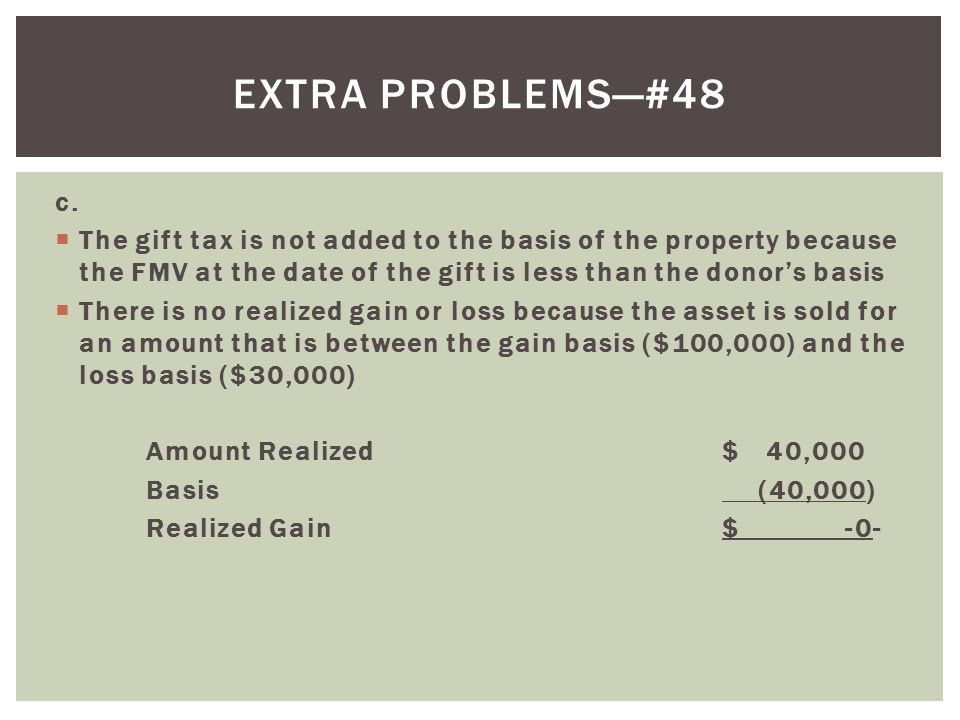 Extra problems—#48 c. The gift tax is not added to the basis of the property because the FMV at the date of the gift is less than the donor's basis.