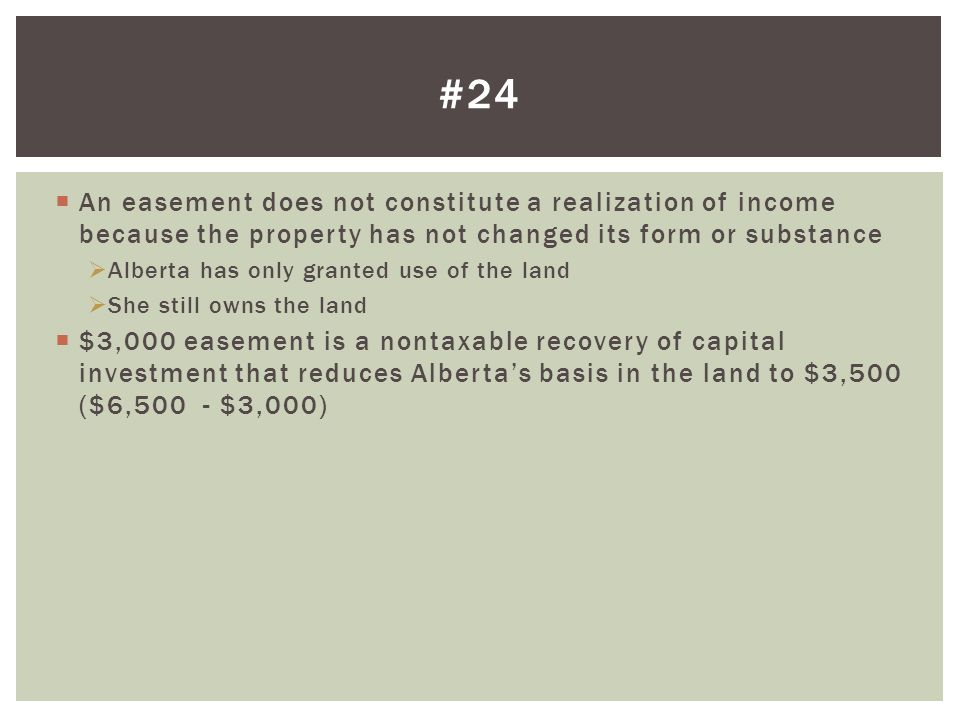 #24 An easement does not constitute a realization of income because the property has not changed its form or substance.