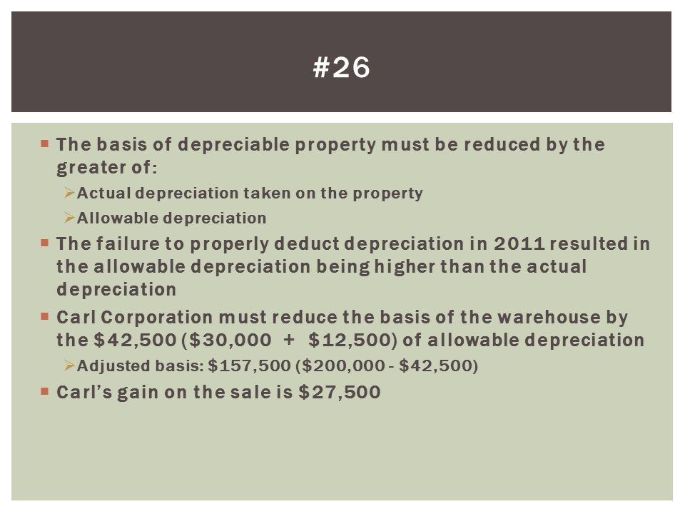 #26 The basis of depreciable property must be reduced by the greater of: Actual depreciation taken on the property.