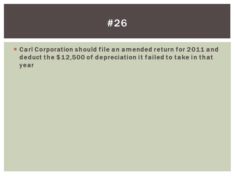 #26 Carl Corporation should file an amended return for 2011 and deduct the $12,500 of depreciation it failed to take in that year.