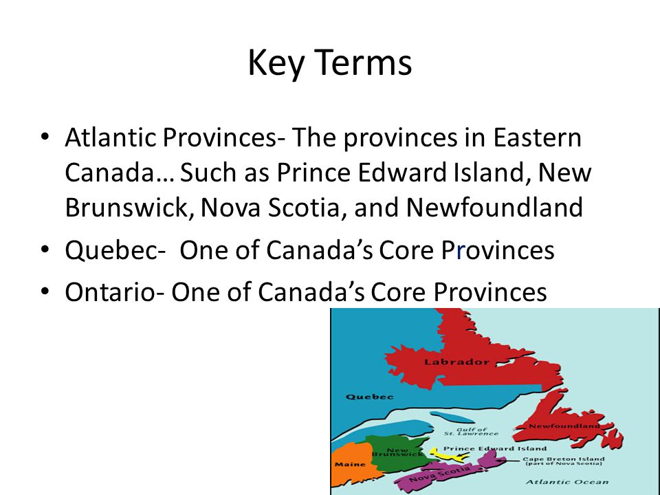 Key Terms Atlantic Provinces- The provinces in Eastern Canada… Such as Prince Edward Island, New Brunswick, Nova Scotia, and Newfoundland.