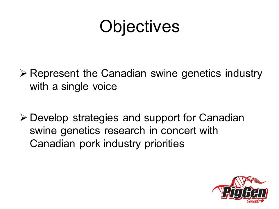 Objectives Represent the Canadian swine genetics industry with a single voice.