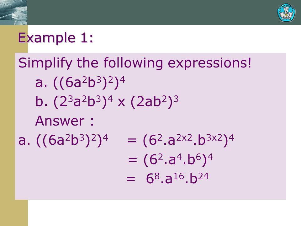 Example 1: Simplify the following expressions! a. ((6a2b3)2)4. b. (23a2b3)4 x (2ab2)3. Answer : a. ((6a2b3)2)4 = (62.a2x2.b3x2)4.