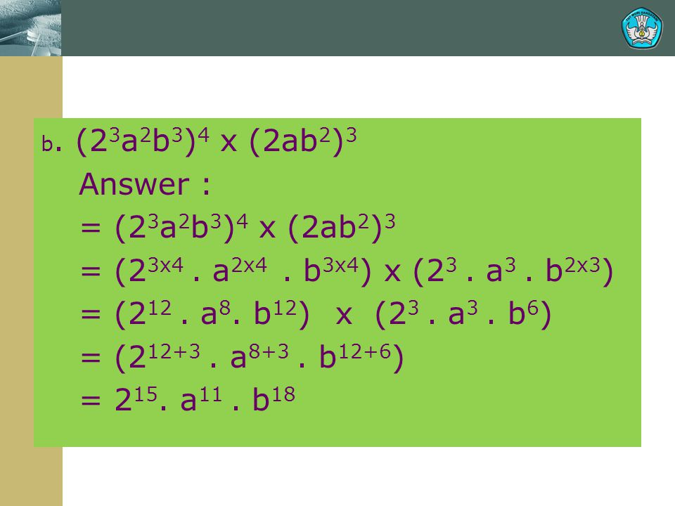 b. (23a2b3)4 x (2ab2)3 Answer : = (23a2b3)4 x (2ab2)3. = (23x4 . a2x4 . b3x4) x (23 . a3 . b2x3)