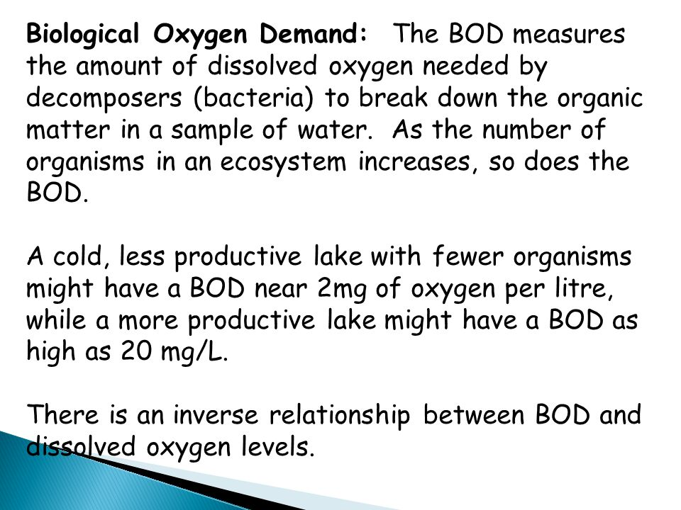 Biological Oxygen Demand: The BOD measures the amount of dissolved oxygen needed by decomposers (bacteria) to break down the organic matter in a sample of water. As the number of organisms in an ecosystem increases, so does the BOD.